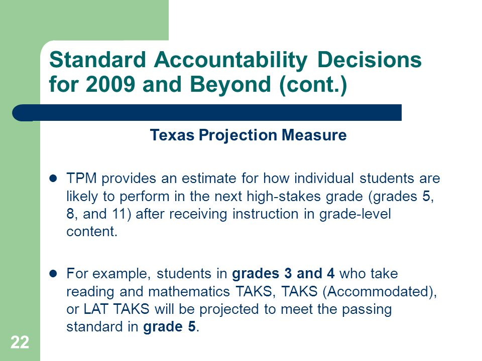 22 Standard Accountability Decisions for 2009 and Beyond (cont.) Texas Projection Measure TPM provides an estimate for how individual students are likely to perform in the next high-stakes grade (grades 5, 8, and 11) after receiving instruction in grade-level content.