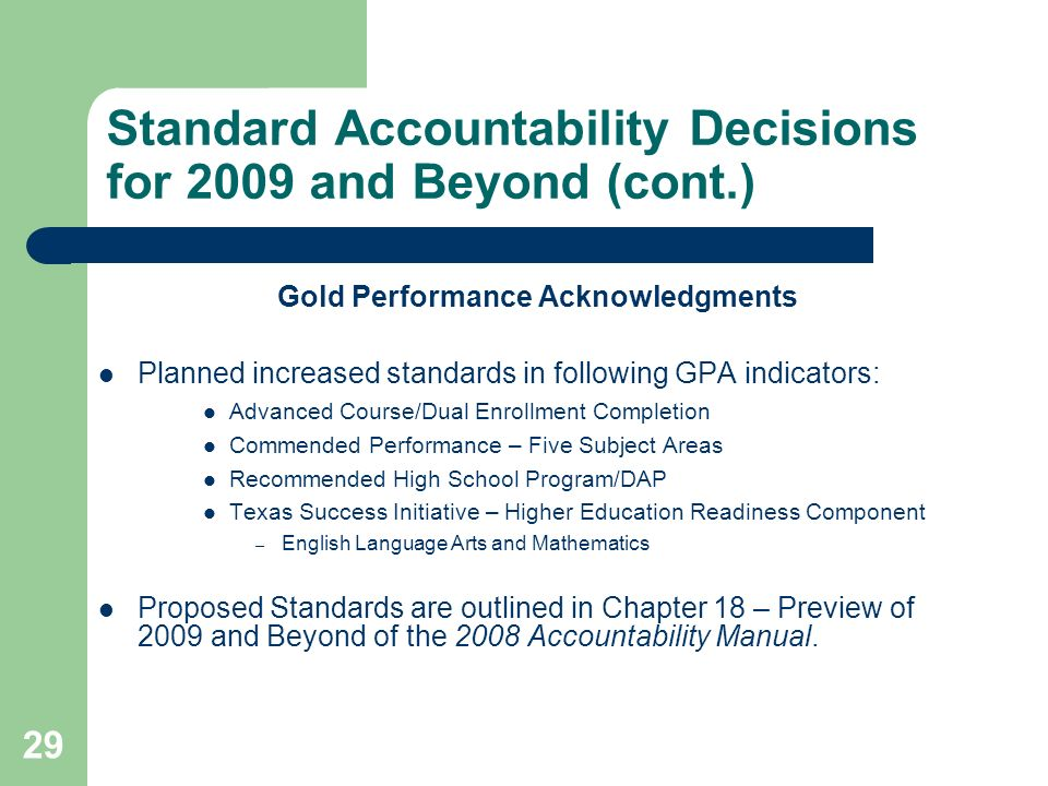 29 Standard Accountability Decisions for 2009 and Beyond (cont.) Gold Performance Acknowledgments Planned increased standards in following GPA indicators: Advanced Course/Dual Enrollment Completion Commended Performance – Five Subject Areas Recommended High School Program/DAP Texas Success Initiative – Higher Education Readiness Component – English Language Arts and Mathematics Proposed Standards are outlined in Chapter 18 – Preview of 2009 and Beyond of the 2008 Accountability Manual.