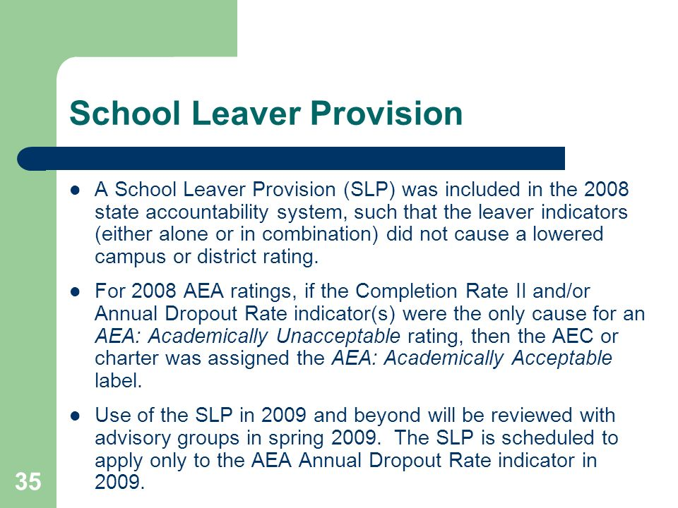 35 School Leaver Provision A School Leaver Provision (SLP) was included in the 2008 state accountability system, such that the leaver indicators (either alone or in combination) did not cause a lowered campus or district rating.