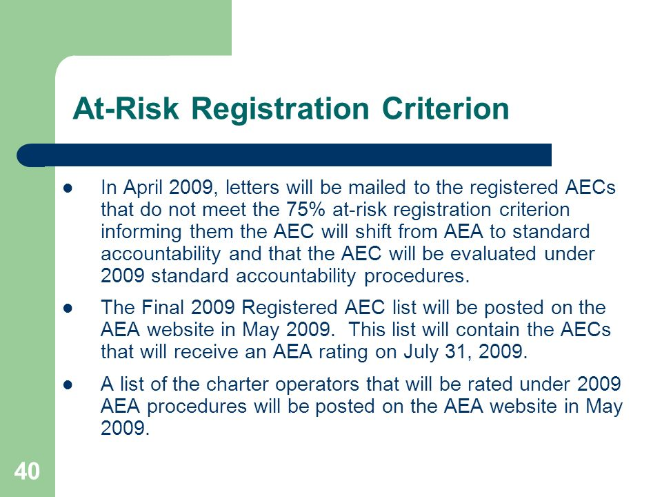 40 At-Risk Registration Criterion In April 2009, letters will be mailed to the registered AECs that do not meet the 75% at-risk registration criterion informing them the AEC will shift from AEA to standard accountability and that the AEC will be evaluated under 2009 standard accountability procedures.