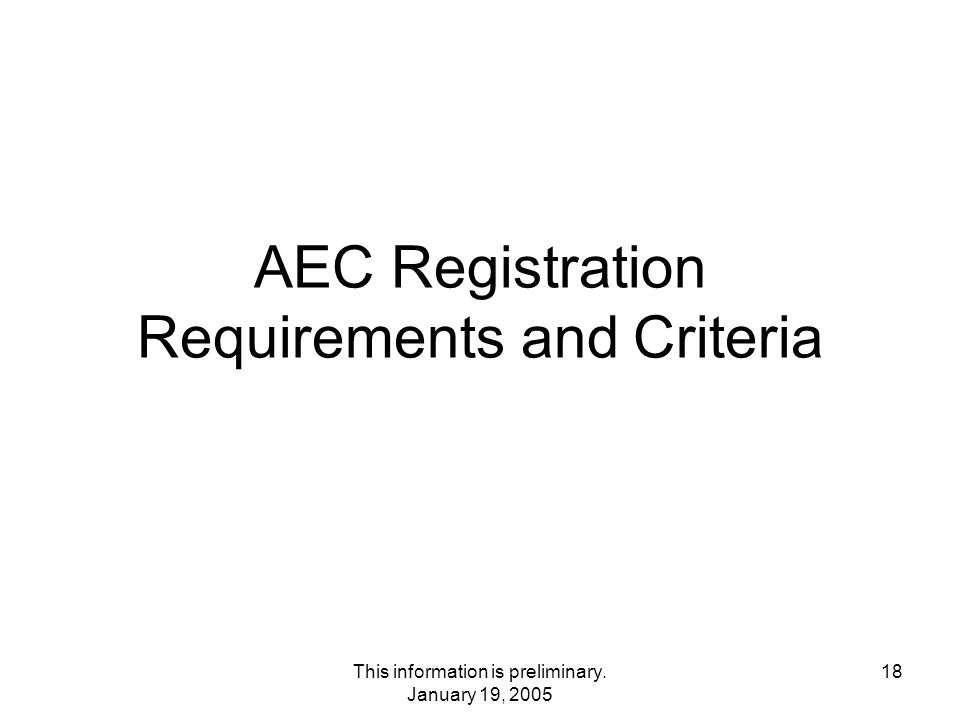 This information is preliminary. January 19, 2005 18 AEC Registration Requirements and Criteria