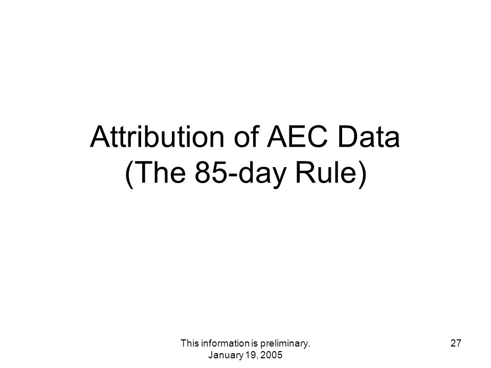 This information is preliminary. January 19, 2005 27 Attribution of AEC Data (The 85-day Rule)