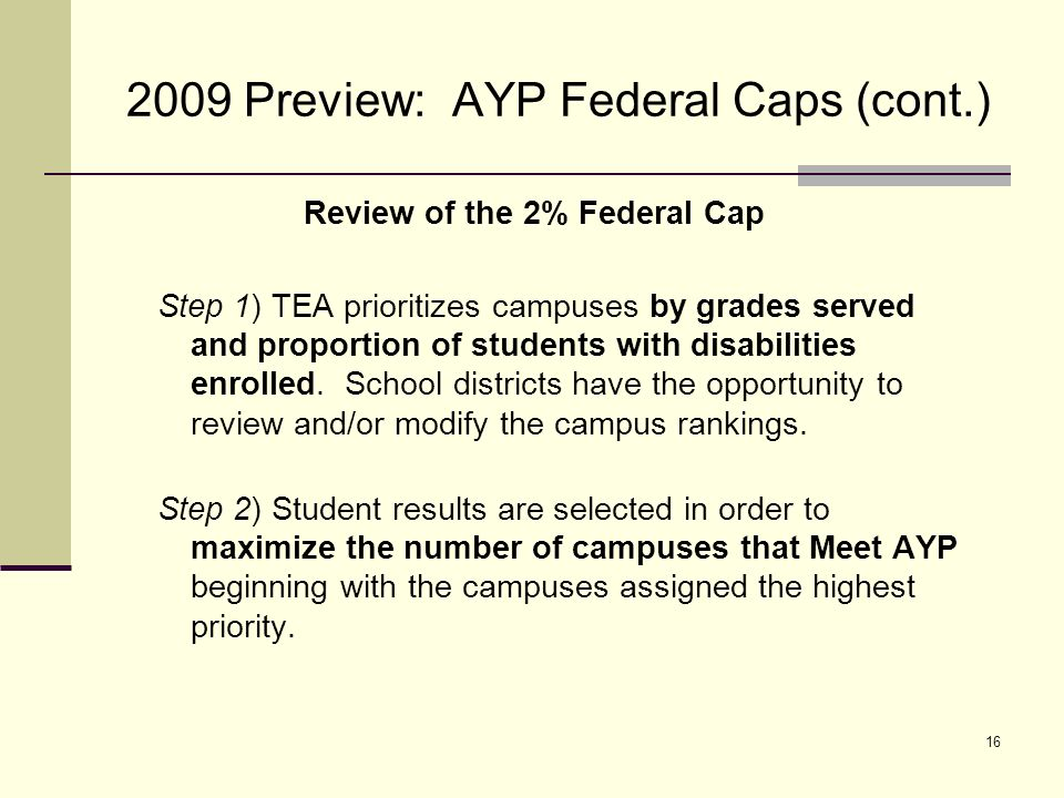 17 2009 Preview: AYP Federal Caps (cont.) Review of the 1% and 2% Federal Caps Reminder: The federal cap relates to counting students as proficient for AYP purposes only and does not limit the number of students that may take an alternate assessment.