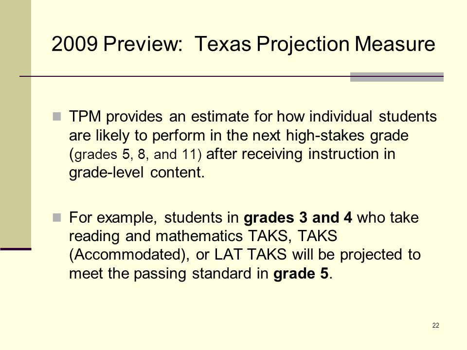 23 2009 Preview: Texas Projection Measure (cont.) Students 2009 Texas Assessment of Knowledge and Skills (TAKS), TAKS (Accommodated), and LAT scores in both reading/English language arts and mathematics, along with the campus-level mean scores in the projection subject, will be used to predict their performance in next high-stakes testing grade.