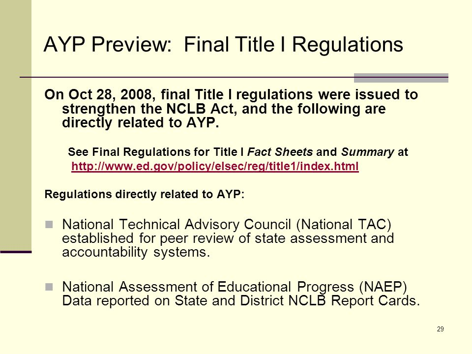 30 AYP Preview: Final Title I Regulations (cont.) Regulations directly related to AYP: Minimum Subgroup Size and Inclusion of Students in Accountability Peer Review and Requirements of the Title I Accountability Workbook Submit for approval in time for 2010 AYP (TBD); Explain the minimum group size and other components of its AYP definition; Include the number and percentage of students and subgroups excluded from school-level accountability determinations.