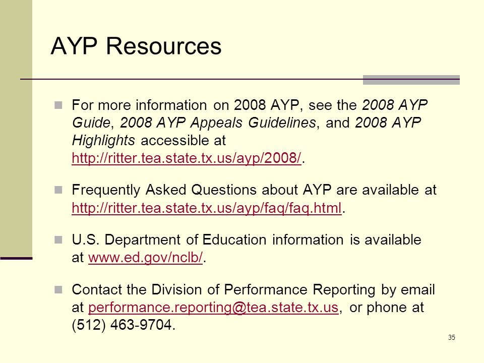 35 AYP Resources For more information on 2008 AYP, see the 2008 AYP Guide, 2008 AYP Appeals Guidelines, and 2008 AYP Highlights accessible at http://ritter.tea.state.tx.us/ayp/2008/.
