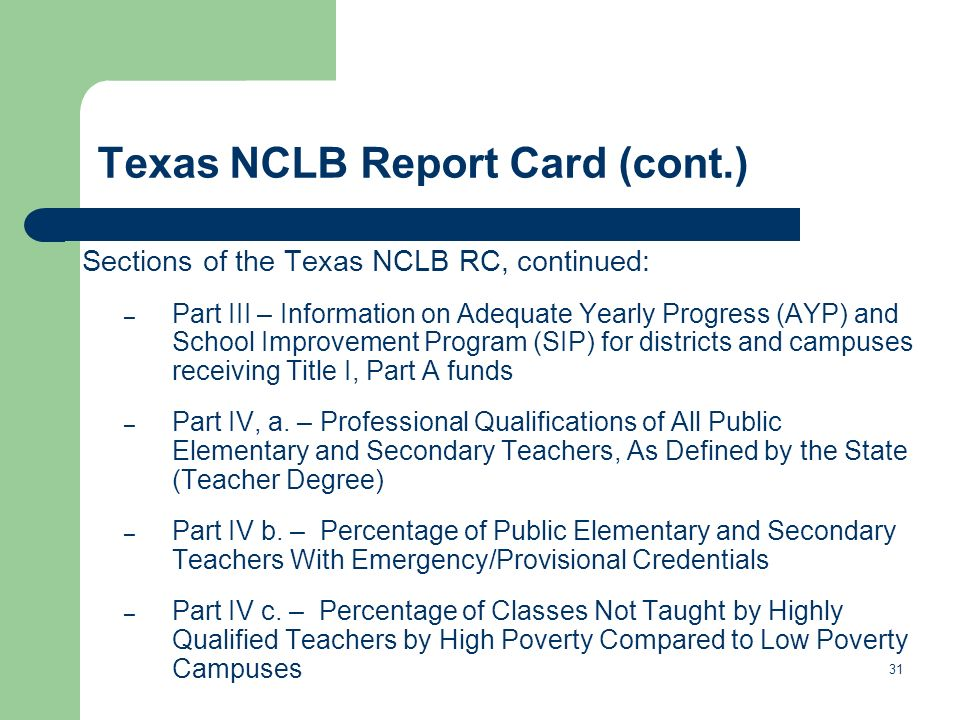 Texas NCLB Report Card (cont.) Sections of the Texas NCLB RC, continued: – Part III – Information on Adequate Yearly Progress (AYP) and School Improve