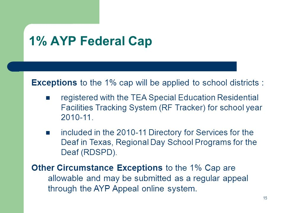 15 1% AYP Federal Cap Exceptions to the 1% cap will be applied to school districts : registered with the TEA Special Education Residential Facilities