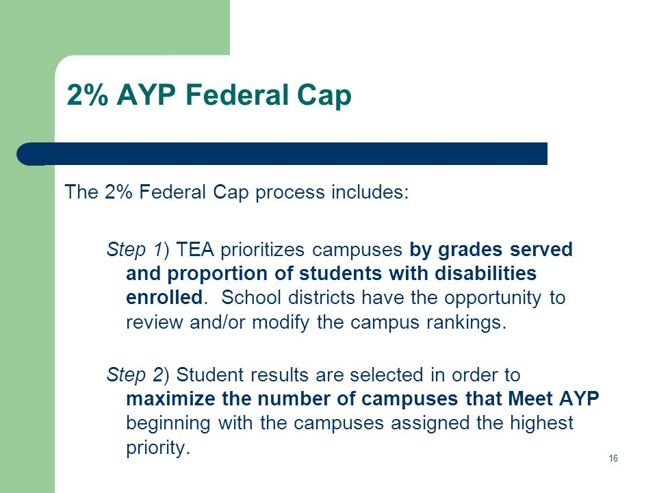 16 2% AYP Federal Cap The 2% Federal Cap process includes: Step 1) TEA prioritizes campuses by grades served and proportion of students with disabilit