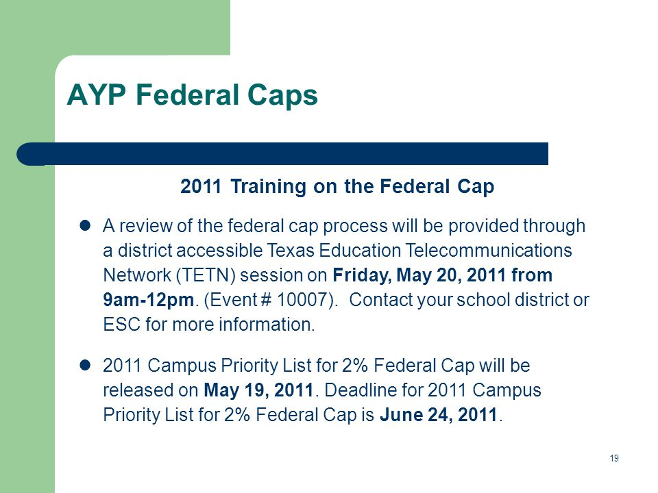 19 AYP Federal Caps 2011 Training on the Federal Cap A review of the federal cap process will be provided through a district accessible Texas Education Telecommunications Network (TETN) session on Friday, May 20, 2011 from 9am-12pm.