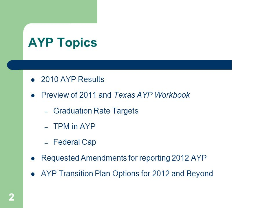 2 AYP Topics 2010 AYP Results Preview of 2011 and Texas AYP Workbook – Graduation Rate Targets – TPM in AYP – Federal Cap Requested Amendments for reporting 2012 AYP AYP Transition Plan Options for 2012 and Beyond