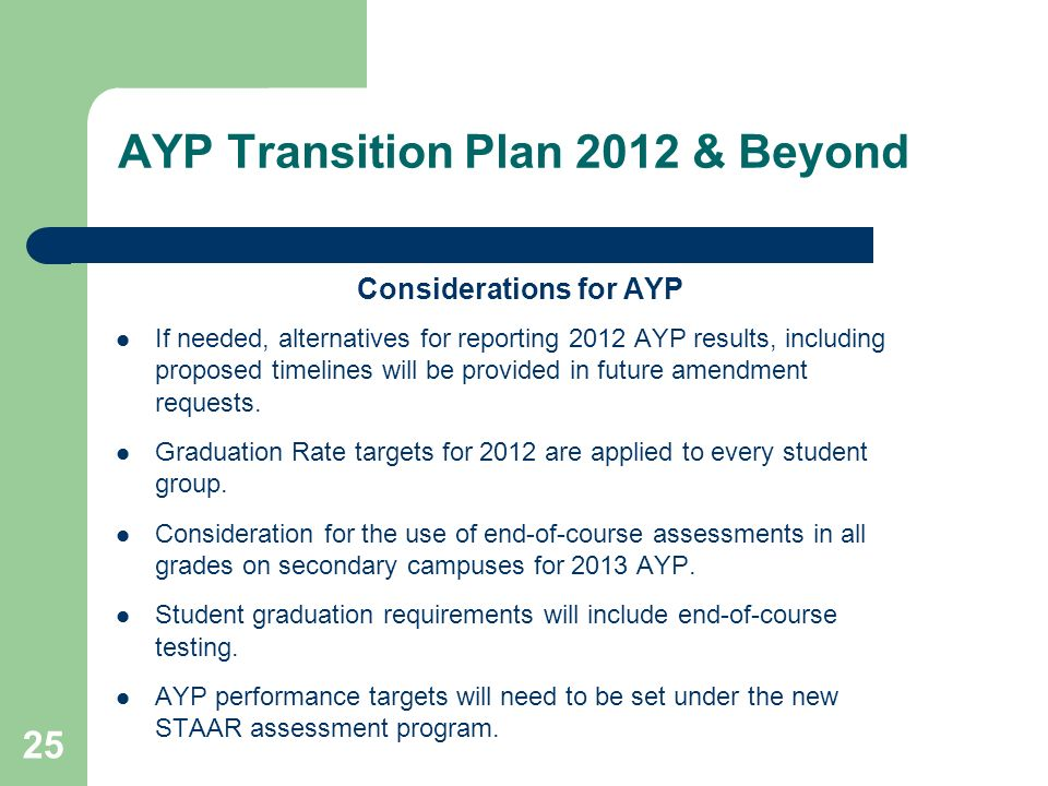 25 AYP Transition Plan 2012 & Beyond Considerations for AYP If needed, alternatives for reporting 2012 AYP results, including proposed timelines will
