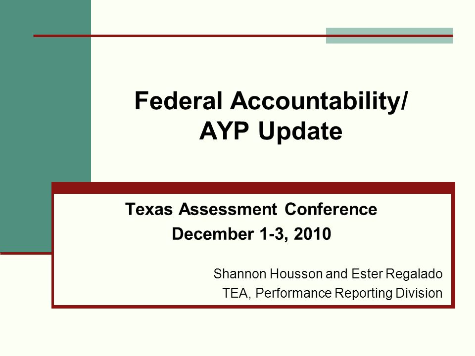 Federal Accountability/ AYP Update Texas Assessment Conference December 1-3, 2010 Shannon Housson and Ester Regalado TEA, Performance Reporting Divisi