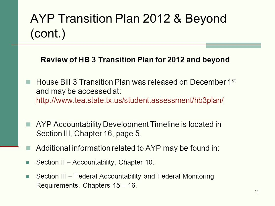 14 AYP Transition Plan 2012 & Beyond (cont.) Review of HB 3 Transition Plan for 2012 and beyond House Bill 3 Transition Plan was released on December 1 st and may be accessed at: http://www.tea.state.tx.us/student.assessment/hb3plan/ http://www.tea.state.tx.us/student.assessment/hb3plan/ AYP Accountability Development Timeline is located in Section III, Chapter 16, page 5.