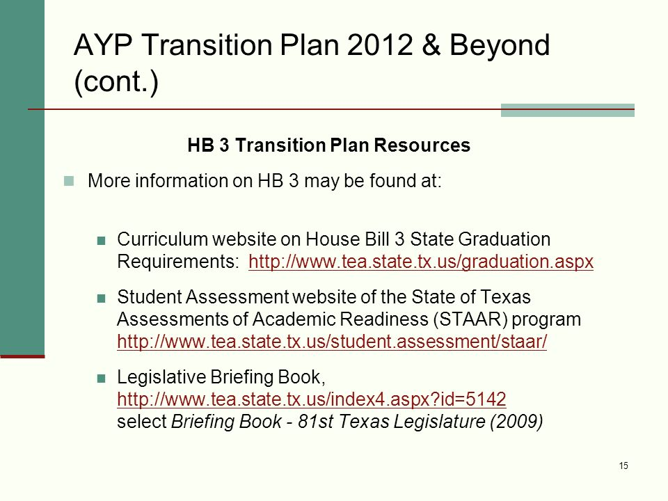 15 AYP Transition Plan 2012 & Beyond (cont.) HB 3 Transition Plan Resources More information on HB 3 may be found at: Curriculum website on House Bill 3 State Graduation Requirements:   Student Assessment website of the State of Texas Assessments of Academic Readiness (STAAR) program     Legislative Briefing Book,   id=5142 select Briefing Book - 81st Texas Legislature (2009)   id=5142
