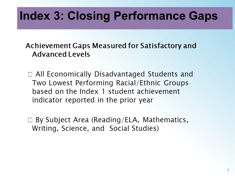 8 Achievement Gaps Measured for Satisfactory and Advanced Levels (continued) Same Assessments Used in Index 1 Credit based on weighted performance: One point credit given for each percentage of students at the final Level II Satisfactory performance standard Two point credit given for each percentage of students at the final Level III Advanced performance standard (2014 and beyond)