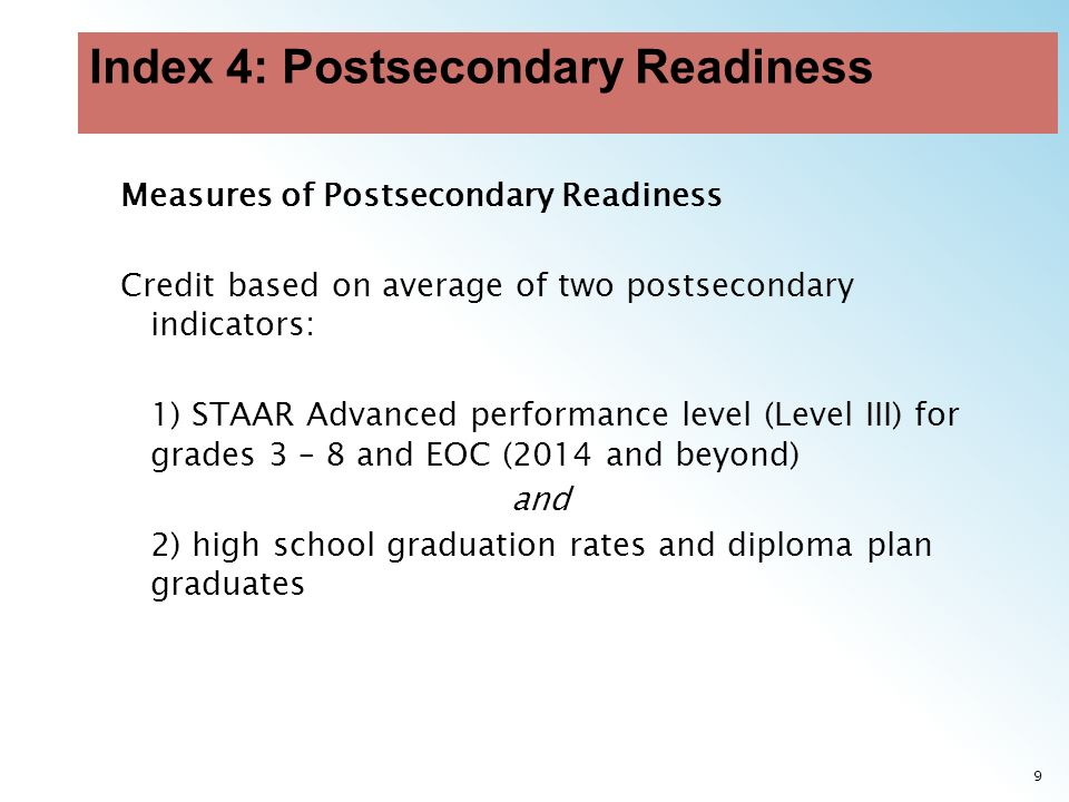 9 Measures of Postsecondary Readiness Credit based on average of two postsecondary indicators: 1) STAAR Advanced performance level (Level III) for grades 3 – 8 and EOC (2014 and beyond) and 2) high school graduation rates and diploma plan graduates