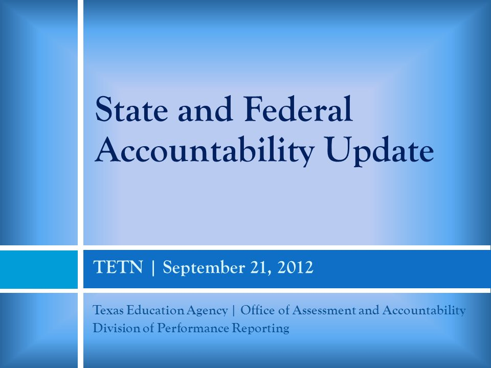 TETN | September 21, 2012 Texas Education Agency | Office of Assessment and Accountability Division of Performance Reporting State and Federal Accountability Update