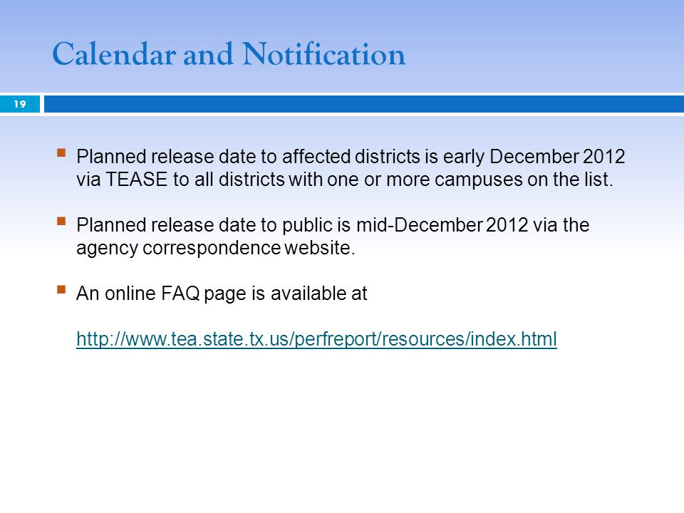 Calendar and Notification 19 Planned release date to affected districts is early December 2012 via TEASE to all districts with one or more campuses on the list.