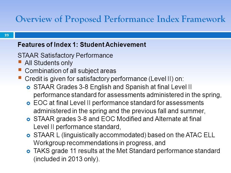 Overview of Proposed Performance Index Framework 23 Features of Index 1: Student Achievement STAAR Satisfactory Performance All Students only Combination of all subject areas Credit is given for satisfactory performance (Level II) on: STAAR Grades 3-8 English and Spanish at final Level II performance standard for assessments administered in the spring, EOC at final Level II performance standard for assessments administered in the spring and the previous fall and summer, STAAR grades 3-8 and EOC Modified and Alternate at final Level II performance standard, STAAR L (linguistically accommodated) based on the ATAC ELL Workgroup recommendations in progress, and TAKS grade 11 results at the Met Standard performance standard (included in 2013 only).