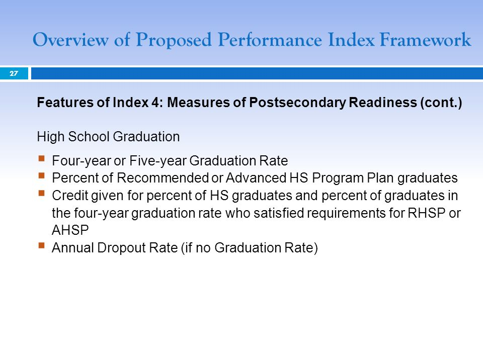 Overview of Proposed Performance Index Framework 27 Features of Index 4: Measures of Postsecondary Readiness (cont.) High School Graduation Four-year or Five-year Graduation Rate Percent of Recommended or Advanced HS Program Plan graduates Credit given for percent of HS graduates and percent of graduates in the four-year graduation rate who satisfied requirements for RHSP or AHSP Annual Dropout Rate (if no Graduation Rate)