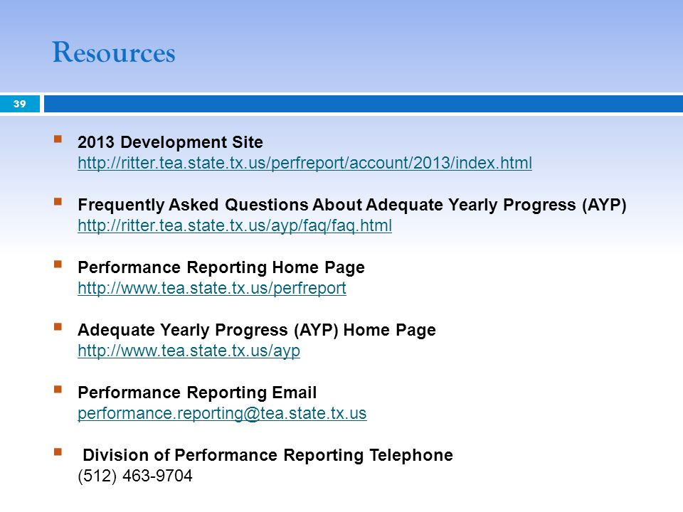 Resources 39 2013 Development Site http://ritter.tea.state.tx.us/perfreport/account/2013/index.html http://ritter.tea.state.tx.us/perfreport/account/2013/index.html Frequently Asked Questions About Adequate Yearly Progress (AYP) http://ritter.tea.state.tx.us/ayp/faq/faq.html http://ritter.tea.state.tx.us/ayp/faq/faq.html Performance Reporting Home Page http://www.tea.state.tx.us/perfreport http://www.tea.state.tx.us/perfreport Adequate Yearly Progress (AYP) Home Page http://www.tea.state.tx.us/ayp http://www.tea.state.tx.us/ayp Performance Reporting Email performance.reporting@tea.state.tx.us performance.reporting@tea.state.tx.us Division of Performance Reporting Telephone (512) 463-9704