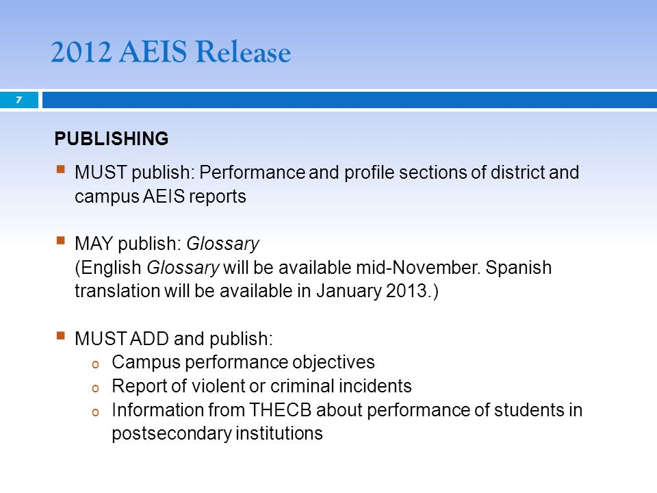 2012 AEIS Release 7 PUBLISHING MUST publish: Performance and profile sections of district and campus AEIS reports MAY publish: Glossary (English Glossary will be available mid-November.