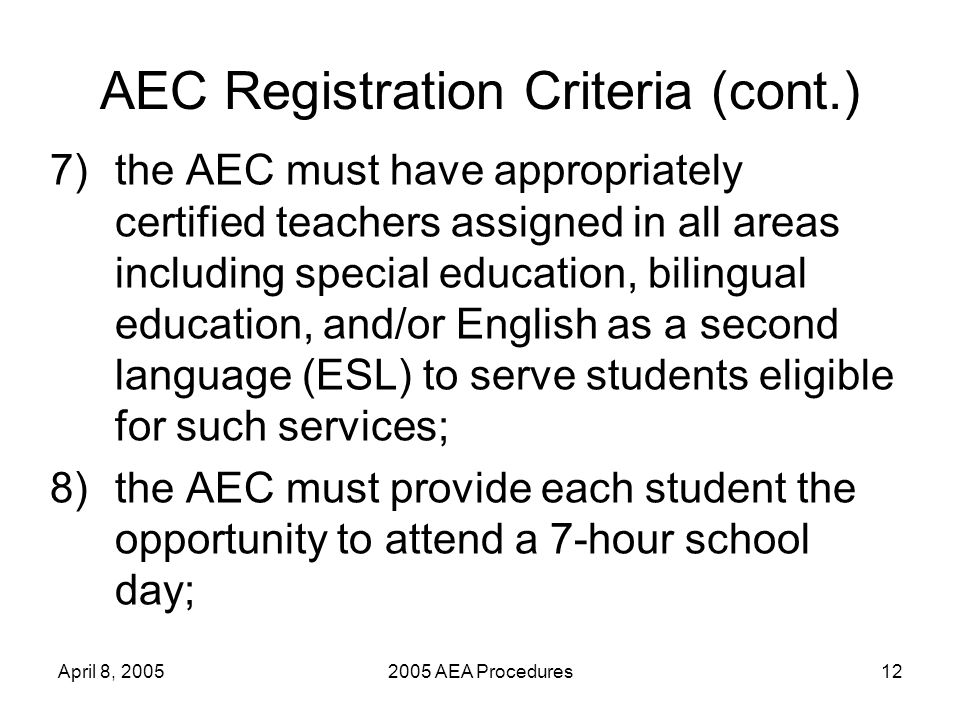 April 8, 20052005 AEA Procedures12 AEC Registration Criteria (cont.) 7)the AEC must have appropriately certified teachers assigned in all areas including special education, bilingual education, and/or English as a second language (ESL) to serve students eligible for such services; 8)the AEC must provide each student the opportunity to attend a 7-hour school day;