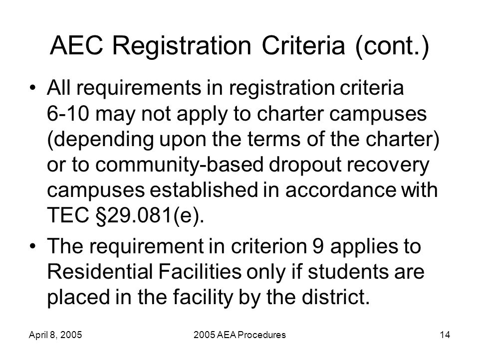 April 8, 20052005 AEA Procedures14 AEC Registration Criteria (cont.) All requirements in registration criteria 6-10 may not apply to charter campuses (depending upon the terms of the charter) or to community-based dropout recovery campuses established in accordance with TEC §29.081(e).