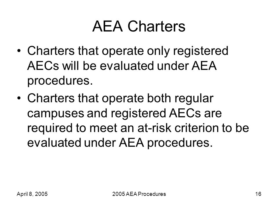 April 8, 20052005 AEA Procedures16 AEA Charters Charters that operate only registered AECs will be evaluated under AEA procedures.
