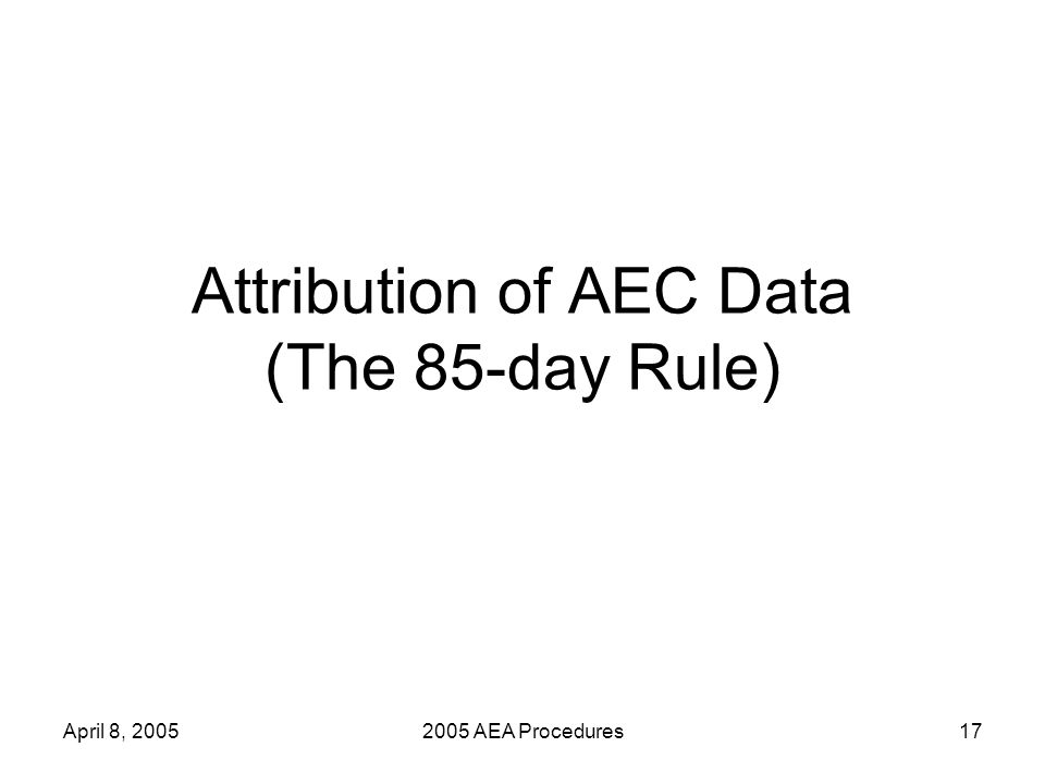 April 8, 20052005 AEA Procedures17 Attribution of AEC Data (The 85-day Rule)