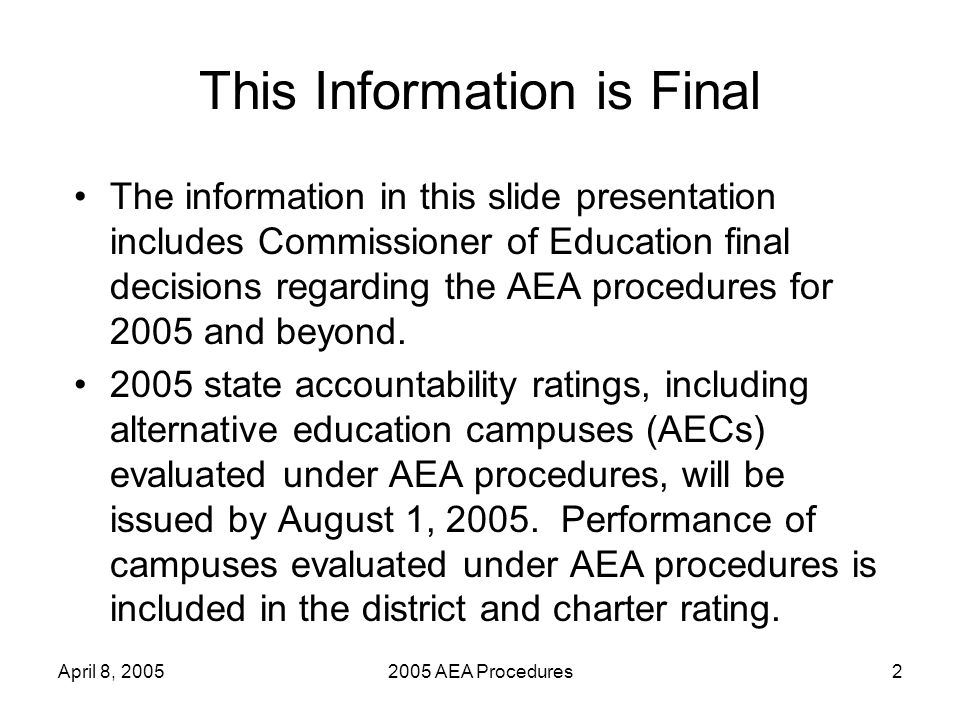 April 8, 20052005 AEA Procedures2 This Information is Final The information in this slide presentation includes Commissioner of Education final decisions regarding the AEA procedures for 2005 and beyond.