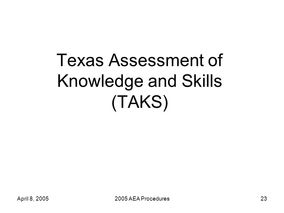 April 8, 20052005 AEA Procedures23 Texas Assessment of Knowledge and Skills (TAKS)