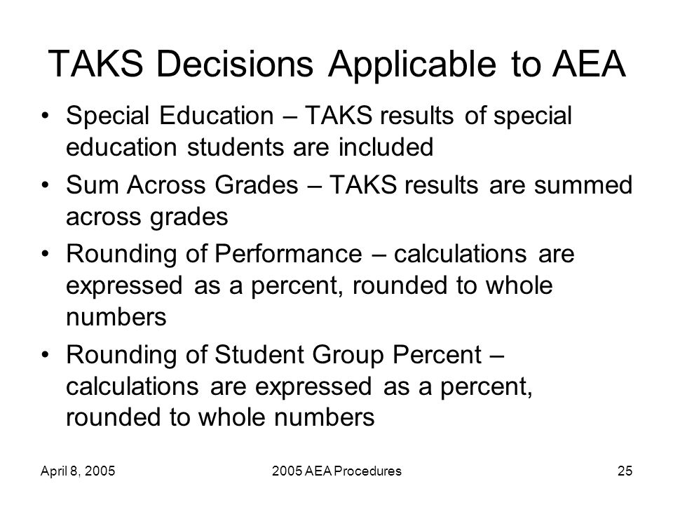 April 8, 20052005 AEA Procedures25 TAKS Decisions Applicable to AEA Special Education – TAKS results of special education students are included Sum Across Grades – TAKS results are summed across grades Rounding of Performance – calculations are expressed as a percent, rounded to whole numbers Rounding of Student Group Percent – calculations are expressed as a percent, rounded to whole numbers