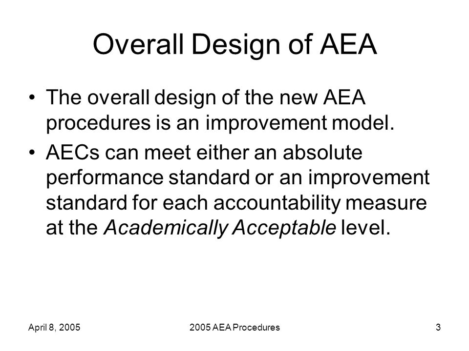 April 8, 20052005 AEA Procedures3 Overall Design of AEA The overall design of the new AEA procedures is an improvement model.