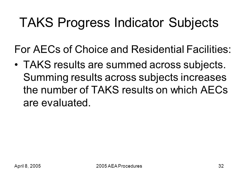 April 8, 20052005 AEA Procedures32 TAKS Progress Indicator Subjects For AECs of Choice and Residential Facilities: TAKS results are summed across subjects.