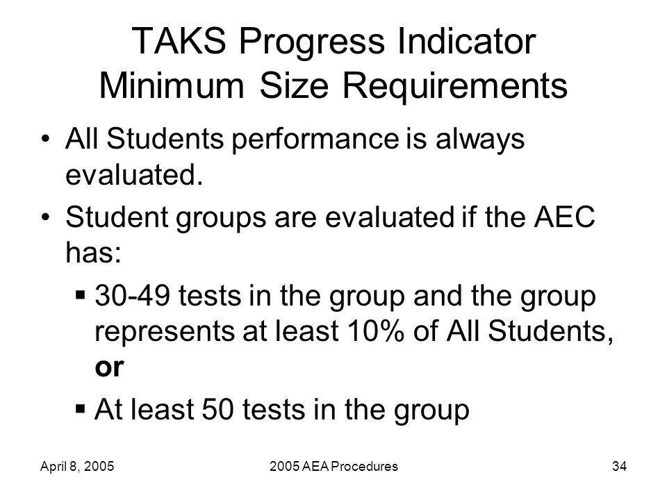 April 8, 20052005 AEA Procedures34 TAKS Progress Indicator Minimum Size Requirements All Students performance is always evaluated.