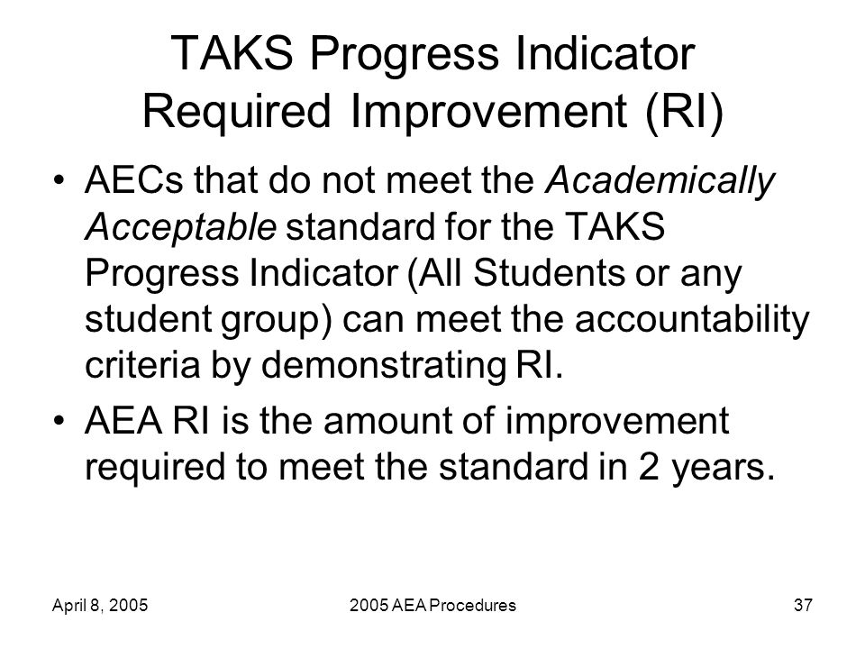 April 8, 20052005 AEA Procedures37 TAKS Progress Indicator Required Improvement (RI) AECs that do not meet the Academically Acceptable standard for the TAKS Progress Indicator (All Students or any student group) can meet the accountability criteria by demonstrating RI.