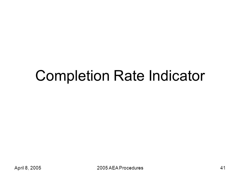 April 8, 20052005 AEA Procedures41 Completion Rate Indicator