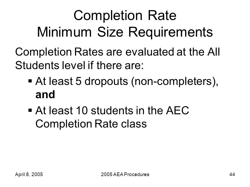 April 8, 20052005 AEA Procedures44 Completion Rate Minimum Size Requirements Completion Rates are evaluated at the All Students level if there are: At least 5 dropouts (non-completers), and At least 10 students in the AEC Completion Rate class