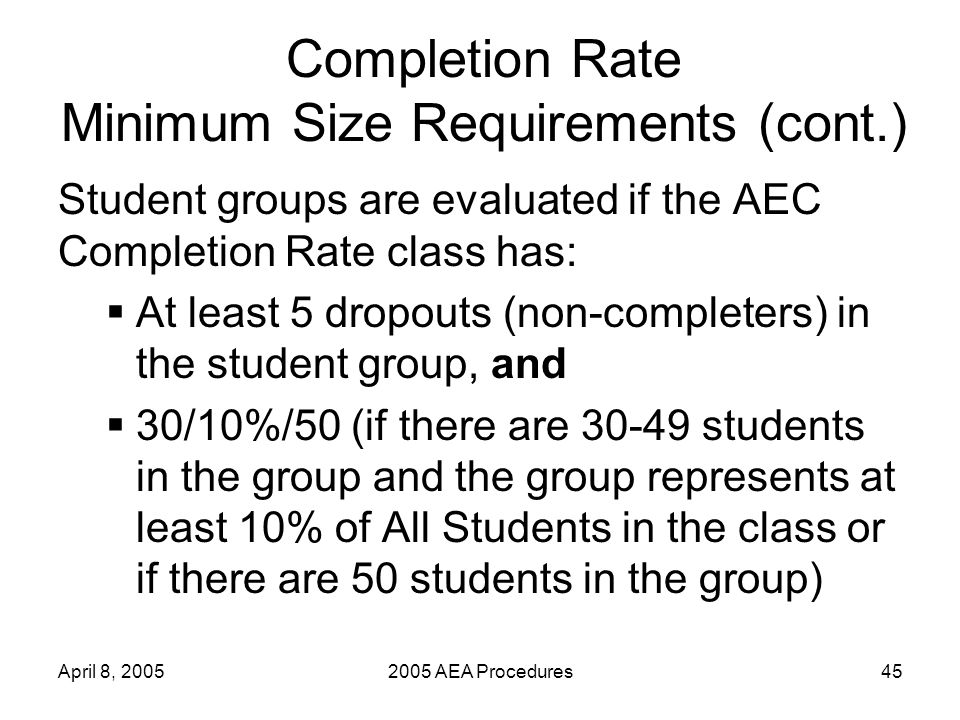 April 8, 20052005 AEA Procedures45 Completion Rate Minimum Size Requirements (cont.) Student groups are evaluated if the AEC Completion Rate class has: At least 5 dropouts (non-completers) in the student group, and 30/10%/50 (if there are 30-49 students in the group and the group represents at least 10% of All Students in the class or if there are 50 students in the group)
