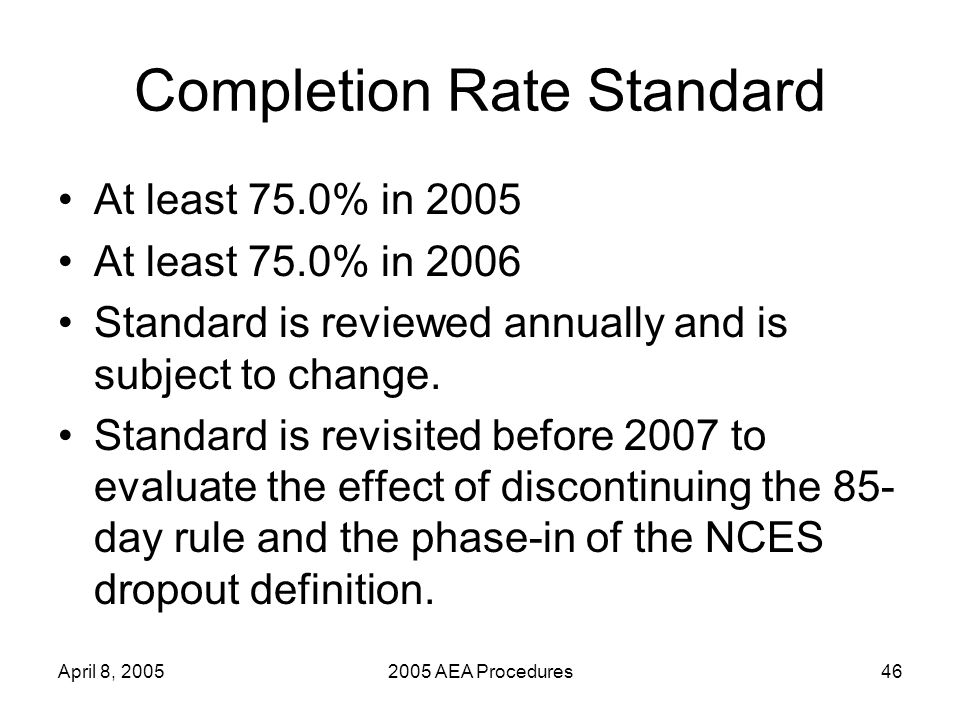 April 8, 20052005 AEA Procedures46 Completion Rate Standard At least 75.0% in 2005 At least 75.0% in 2006 Standard is reviewed annually and is subject to change.