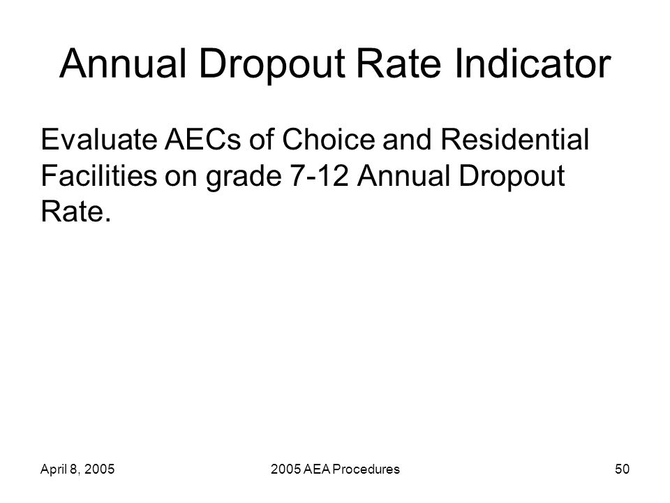 April 8, 20052005 AEA Procedures50 Annual Dropout Rate Indicator Evaluate AECs of Choice and Residential Facilities on grade 7-12 Annual Dropout Rate.