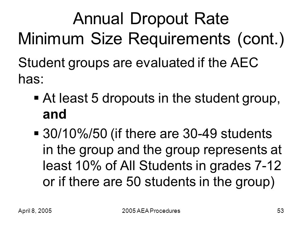 April 8, 20052005 AEA Procedures53 Annual Dropout Rate Minimum Size Requirements (cont.) Student groups are evaluated if the AEC has: At least 5 dropouts in the student group, and 30/10%/50 (if there are 30-49 students in the group and the group represents at least 10% of All Students in grades 7-12 or if there are 50 students in the group)