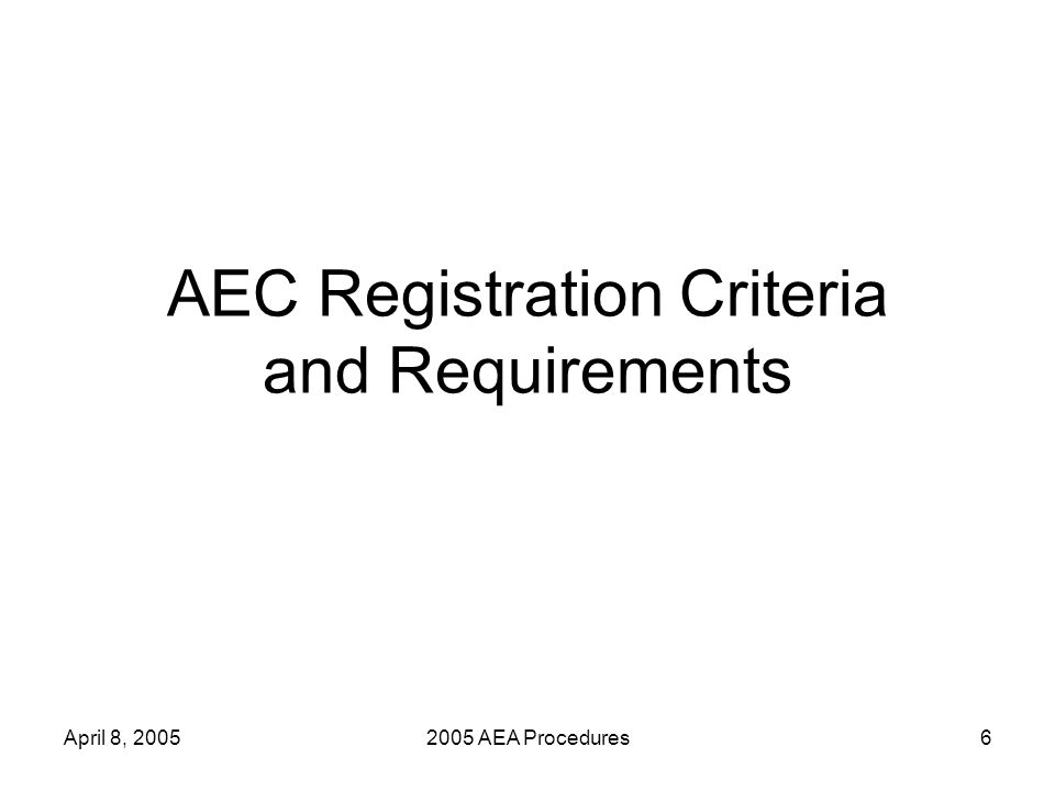 April 8, 20052005 AEA Procedures7 AEC Registration Requirements Residential Facilities and AECs of Choice must be registered to be evaluated under AEA procedures.