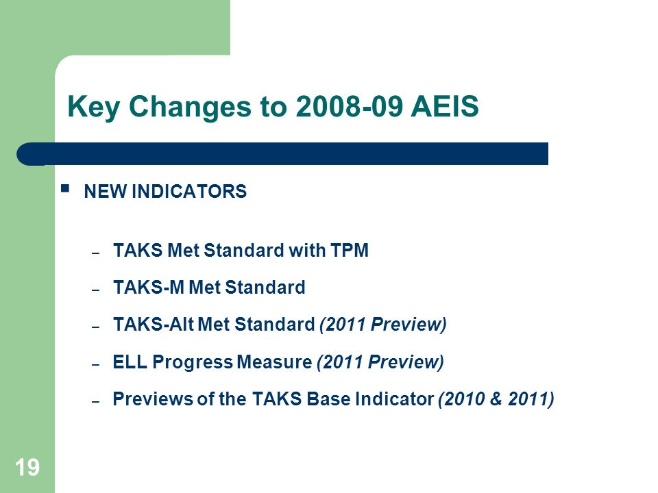 19 Key Changes to 2008-09 AEIS NEW INDICATORS – TAKS Met Standard with TPM – TAKS-M Met Standard – TAKS-Alt Met Standard (2011 Preview) – ELL Progress