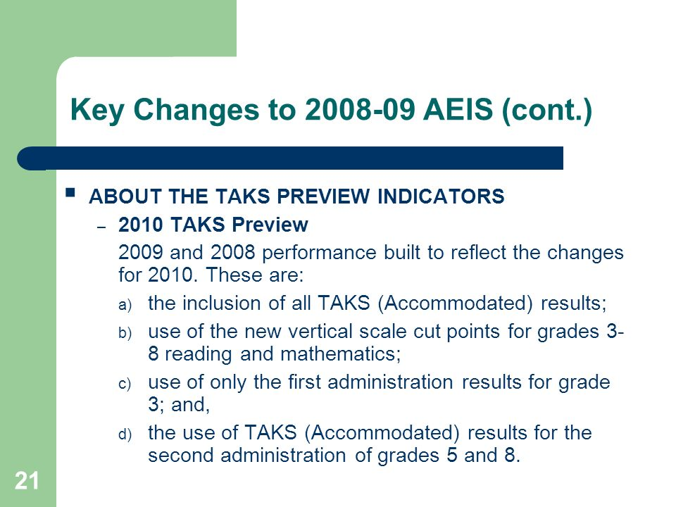 21 Key Changes to 2008-09 AEIS (cont.) ABOUT THE TAKS PREVIEW INDICATORS – 2010 TAKS Preview 2009 and 2008 performance built to reflect the changes fo