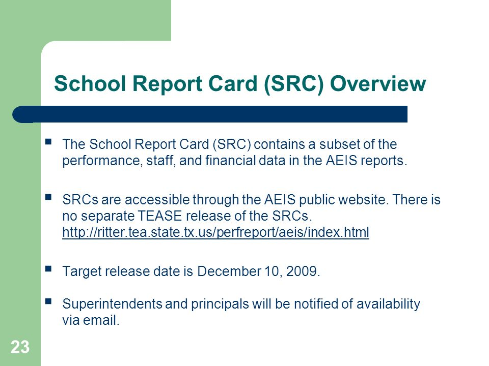 23 School Report Card (SRC) Overview The School Report Card (SRC) contains a subset of the performance, staff, and financial data in the AEIS reports.