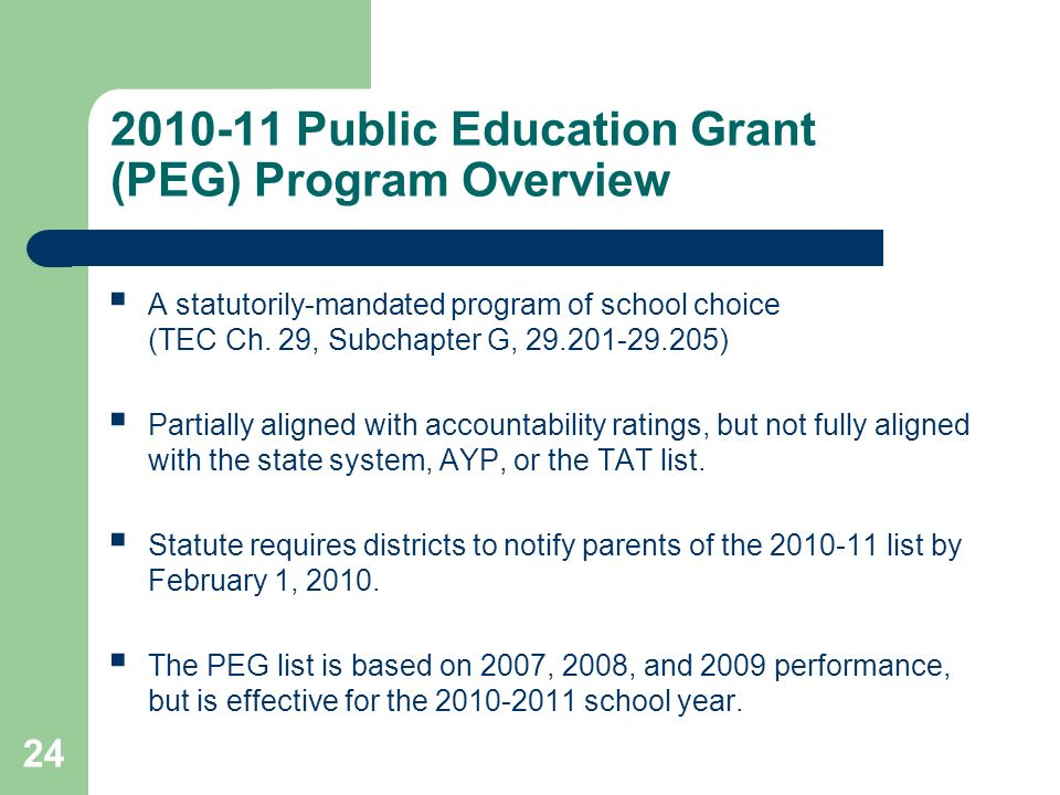 24 2010-11 Public Education Grant (PEG) Program Overview A statutorily-mandated program of school choice (TEC Ch. 29, Subchapter G, 29.201-29.205) Par