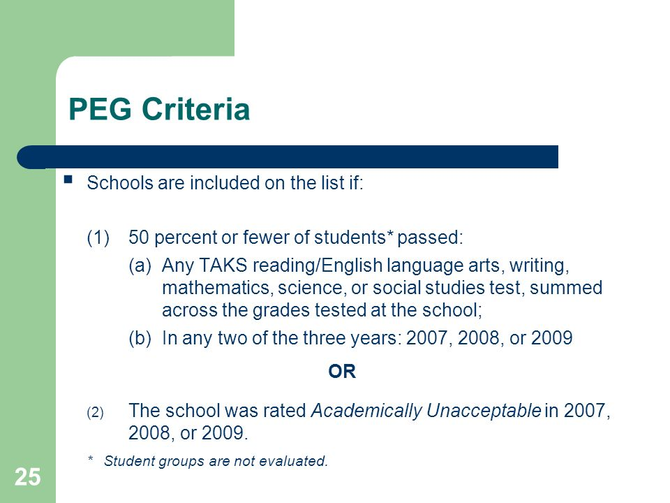 25 PEG Criteria Schools are included on the list if: (1)50 percent or fewer of students* passed: (a)Any TAKS reading/English language arts, writing, m